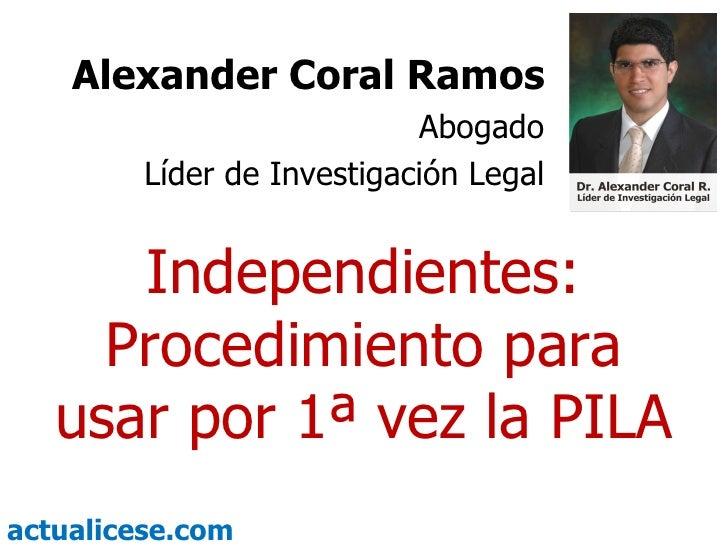 Independientes: Procedimiento para usar por 1ª vez la PILA Alexander Coral Ramos Abogado Líder de Investigación Legal