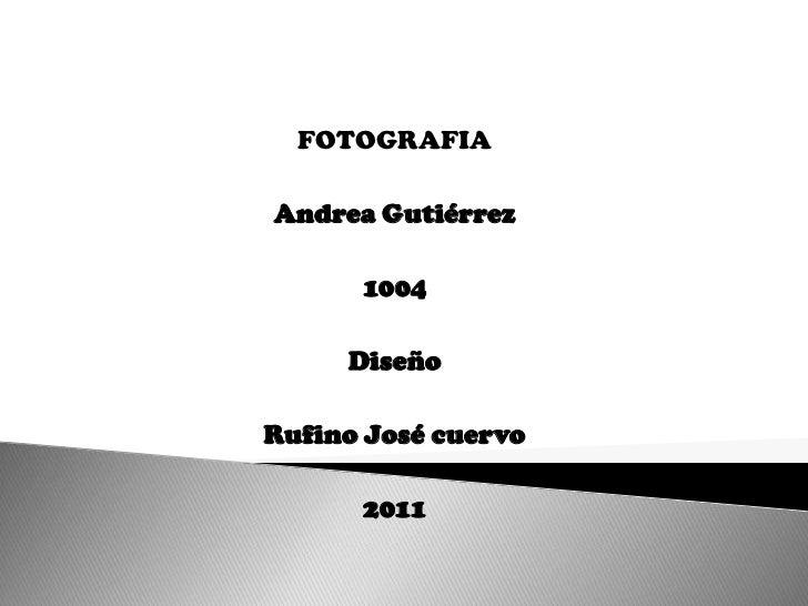 FOTOGRAFIA<br />Andrea Gutiérrez<br />1004<br />Diseño<br />Rufino José cuervo<br />2011<br />