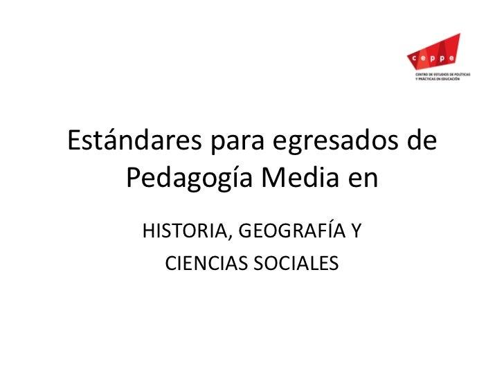 Estándares para egresados de Pedagogía Media en<br />HISTORIA, GEOGRAFÍA Y <br />CIENCIAS SOCIALES<br />