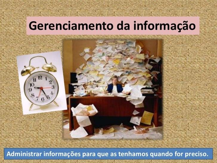 Gerenciamento da informação<br />Administrar informações para que as tenhamos quando for preciso.<br />