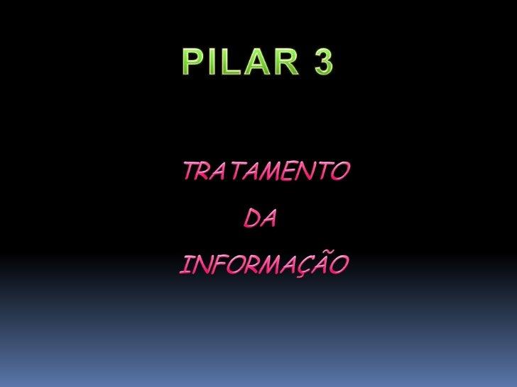 PILAR 3 TRATAMENTO<br />DA<br /> INFORMAÇÃO<br />