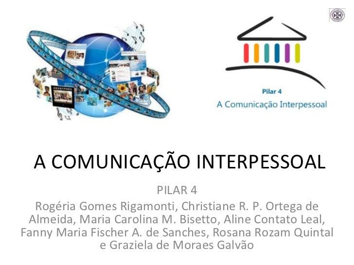 A COMUNICAÇÃO INTERPESSOAL PILAR 4 Rogéria Gomes Rigamonti, Christiane R. P. Ortega de Almeida, Maria Carolina M. Bisetto,...