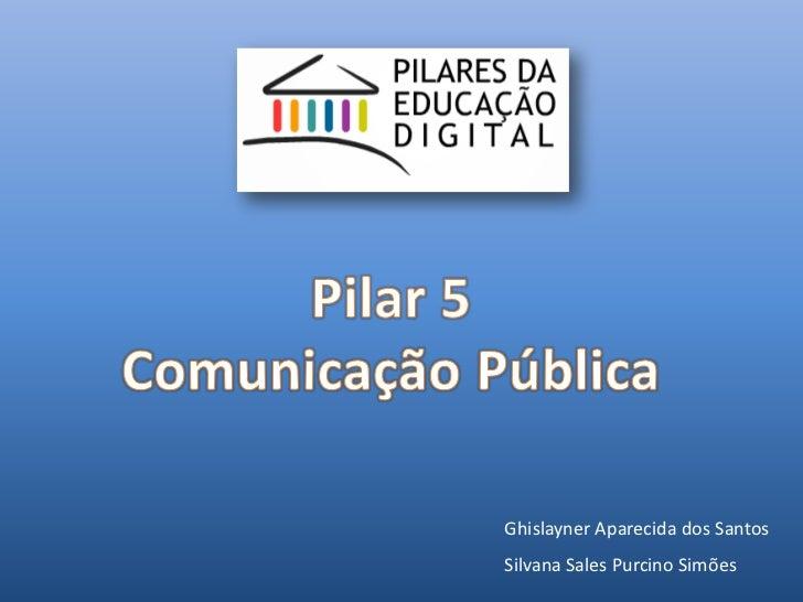 Pilar 5<br />Comunicação Pública<br />Ghislayner Aparecida dos Santos<br />Silvana Sales Purcino Simões<br />