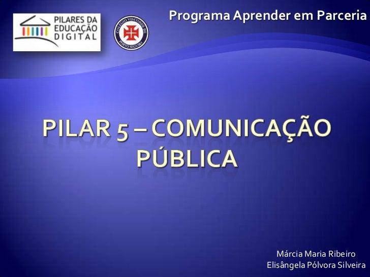 Pilar 5 – Comunicação pública<br />Programa Aprender em Parceria<br />Márcia Maria Ribeiro<br />ElisângelaPólvora Silveira...