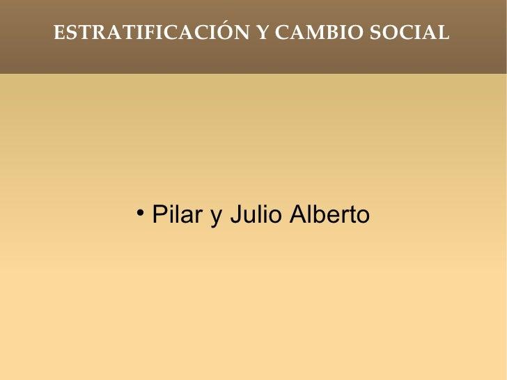 ESTRATIFICACIÓN Y CAMBIO SOCIAL <ul><li>Pilar y Julio Alberto </li></ul>