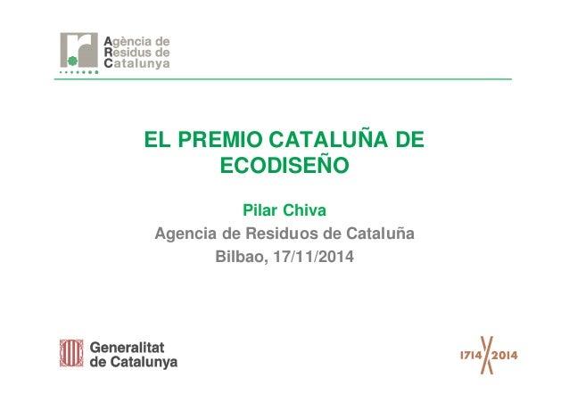 EL PREMIO CATALUÑA DE  ECODISEÑO  Pilar Chiva  Agencia de Residuos de Cataluña  Bilbao, 17/11/2014