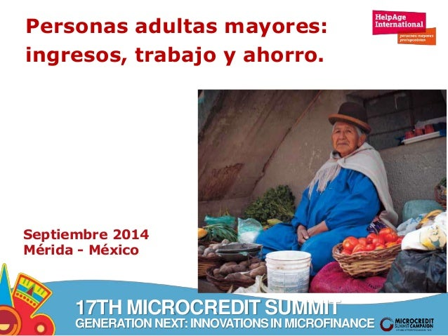 Personas adultas mayores:  ingresos, trabajo y ahorro.  Septiembre 2014  Mérida - México  17TH MICROCREDIT SUMMIT  GENERAT...