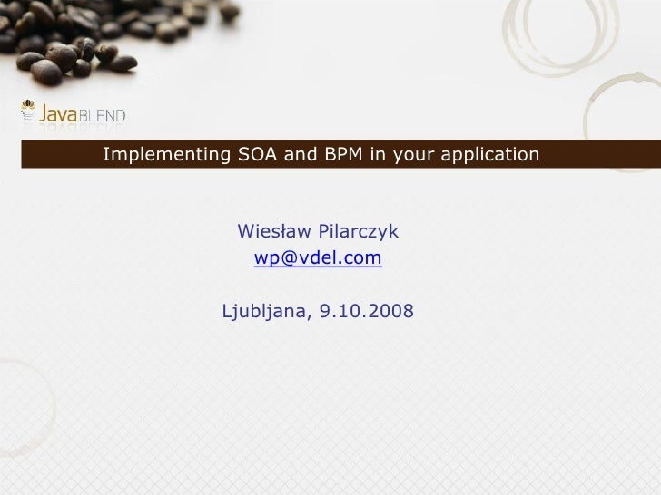 Implementing SOA and BPM in your application                 Wiesław Pilarczyk               wp@vdel.com             Ljubl...