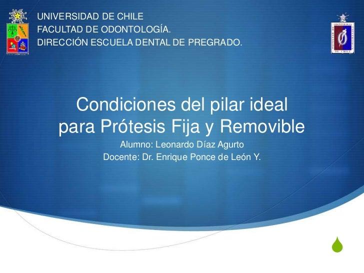 UNIVERSIDAD DE CHILEFACULTAD DE ODONTOLOGÍA.DIRECCIÓN ESCUELA DENTAL DE PREGRADO.     Condiciones del pilar ideal   para P...