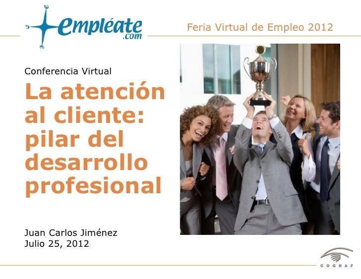 Feria Virtual de Empleo 2012Conferencia VirtualLa atenciónal cliente:pilar deldesarrolloprofesionalJuan Carlos JiménezJuli...