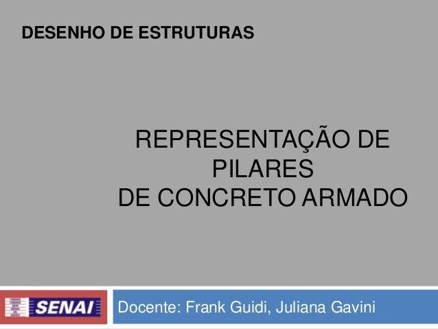 DESENHO DE ESTRUTURAS  REPRESENTAÇÃO DE PILARES DE CONCRETO ARMADO  Docente: Frank Guidi, Juliana Gavini