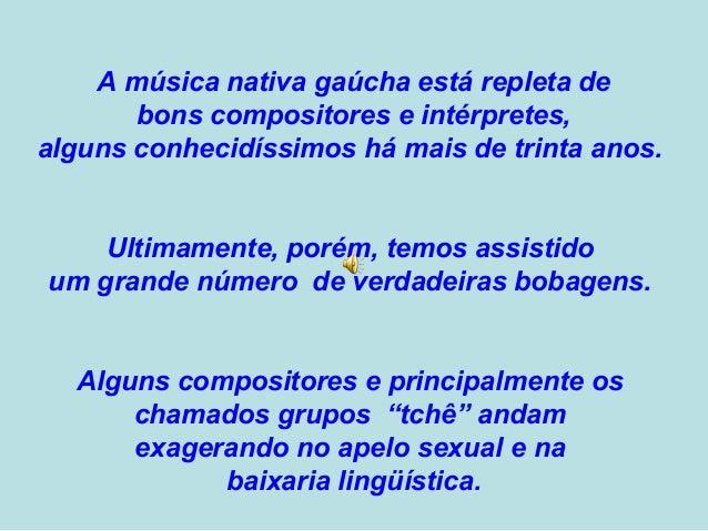 A música nativa gaúcha está repleta de  bons compositores e intérpretes,  alguns conhecidíssimos há mais de trinta anos.  ...