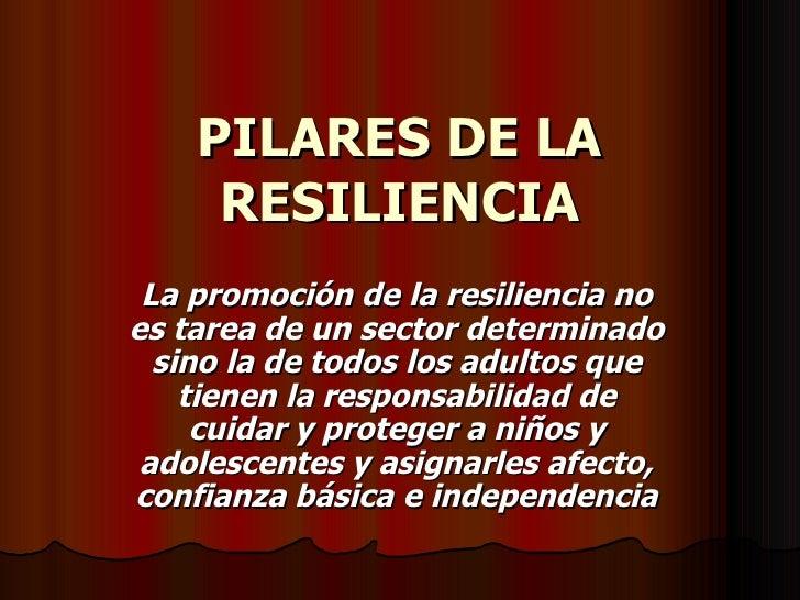 PILARES DE LA RESILIENCIA La promoción de la resiliencia no es tarea de un sector determinado sino la de todos los adultos...