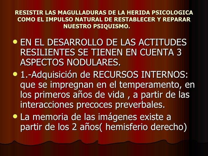 RESISTIR LAS MAGULLADURAS DE LA HERIDA PSICOLOGICA COMO EL IMPULSO NATURAL DE RESTABLECER Y REPARAR NUESTRO PSIQUISMO.   <...