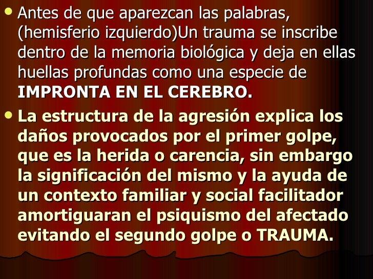 <ul><li>Antes de que aparezcan las palabras,(hemisferio izquierdo)Un trauma se inscribe dentro de la memoria biológica y d...