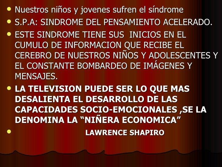 <ul><li>Nuestros niños y jovenes sufren el síndrome </li></ul><ul><li>S.P.A: SINDROME DEL PENSAMIENTO ACELERADO. </li></ul...