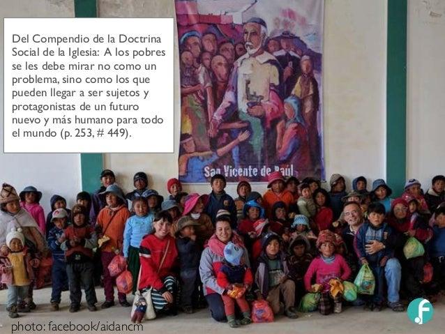 Del Compendio de la Doctrina Social de la Iglesia: A los pobres se les debe mirar no como un problema, sino como los que p...