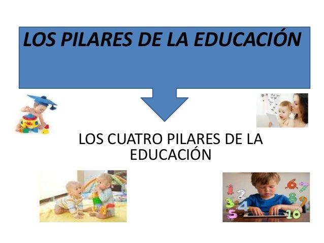 LOS PILARES DE LA EDUCACIÓN  LOS CUATRO PILARES DE LA  EDUCACIÓN