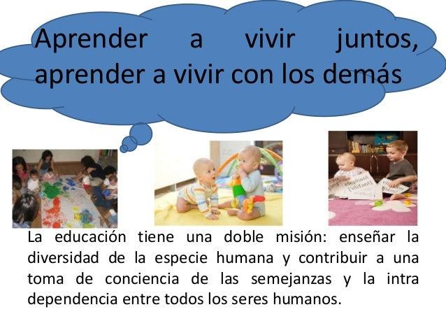 Aprender a vivir juntos,  aprender a vivir con los demás  La educación tiene una doble misión: enseñar la  diversidad de l...