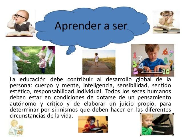 Aprender a ser  La educación debe contribuir al desarrollo global de la  persona: cuerpo y mente, inteligencia, sensibilid...