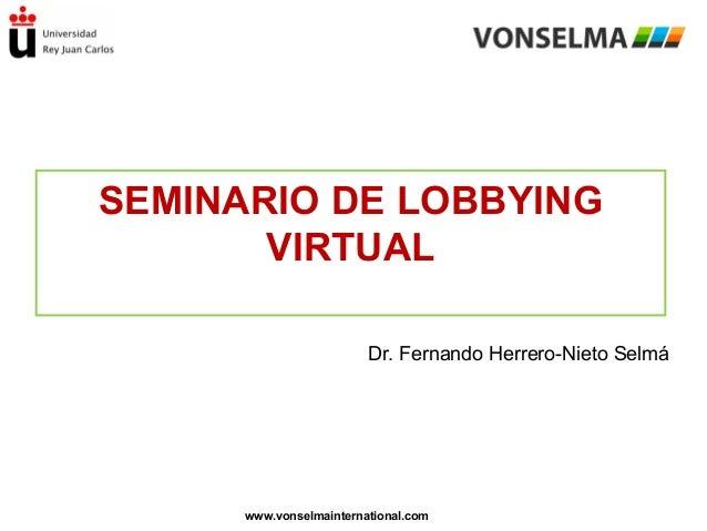 SEMINARIO DE LOBBYING VIRTUAL Dr. Fernando Herrero-Nieto Selmá  www.vonselmainternational.com