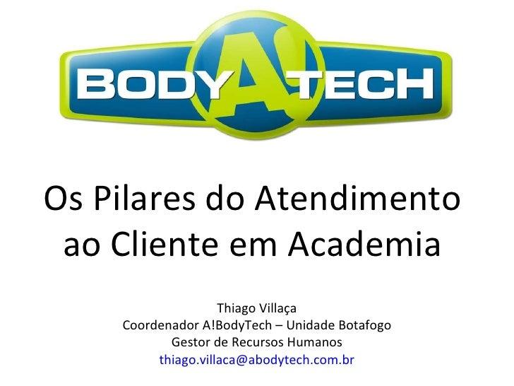 Os Pilares do Atendimento  ao Cliente em Academia  Thiago Villaça Coordenador A!BodyTech – Unidade Botafogo Gestor de Recu...