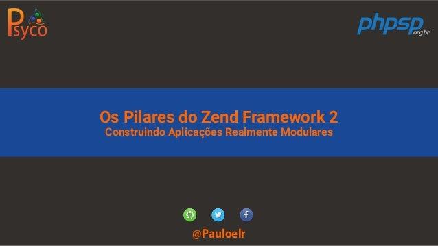 Os Pilares do Zend Framework 2 Construindo Aplicações Realmente Modulares @Pauloelr
