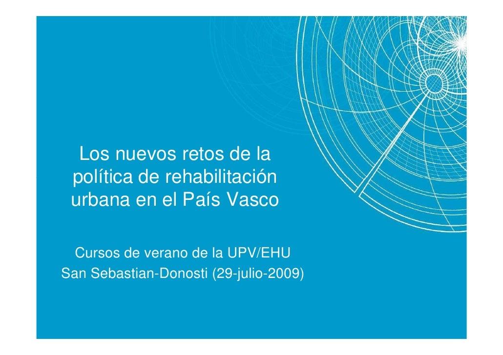Los nuevos retos de la  política de rehabilitación  urbana en el País Vasco    Cursos de verano de la UPV/EHU San Sebastia...