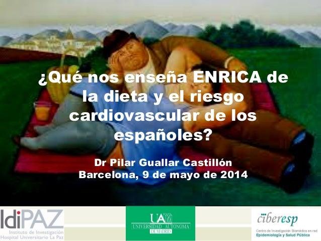 ¿Qué nos enseña ENRICA de la dieta y el riesgo cardiovascular de los españoles? Dr Pilar Guallar Castillón Barcelona, 9 de...