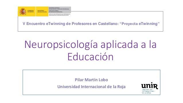 Neuropsicología aplicada a la Educación Pilar Martín Lobo Universidad Internacional de la Roja V Encuentro eTwinning de Pr...