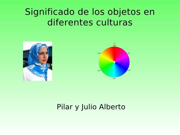 Significado de los objetos en diferentes culturas Pilar y Julio Alberto