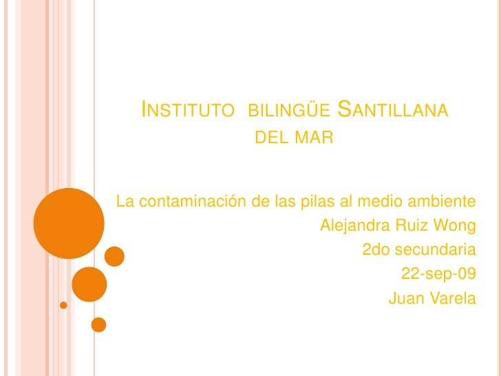 Instituto  bilingüe Santillana del mar<br />La contaminación de las pilas al medio ambiente<br />Alejandra Ruiz Wong<br />...
