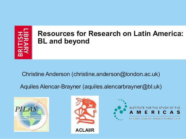 Resources for Research on Latin America: BL and beyond Christine Anderson (christine.anderson@london.ac.uk) Aquiles Alenca...