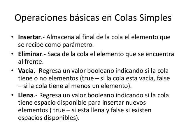 Operaciones básicas en Colas Simples• Insertar.- Almacena al final de la cola el elemento que  se recibe como parámetro.• ...