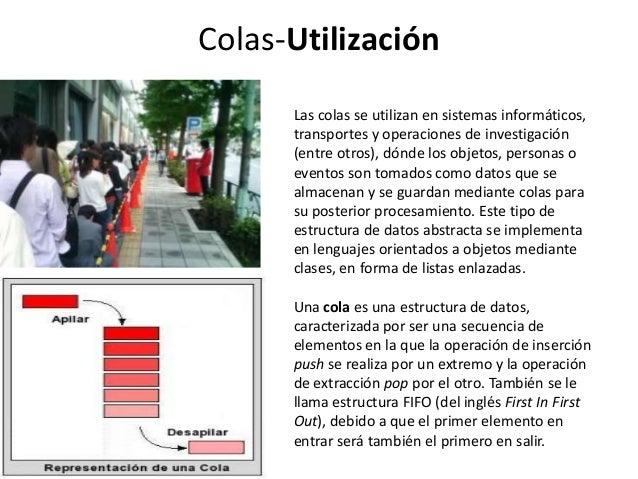 Colas-Utilización      Las colas se utilizan en sistemas informáticos,      transportes y operaciones de investigación    ...