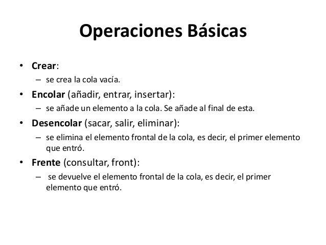 Operaciones Básicas• Crear:   – se crea la cola vacía.• Encolar (añadir, entrar, insertar):   – se añade un elemento a la ...