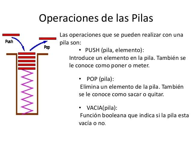 Operaciones de las Pilas    Las operaciones que se pueden realizar con una    pila son:            • PUSH (pila, elemento)...