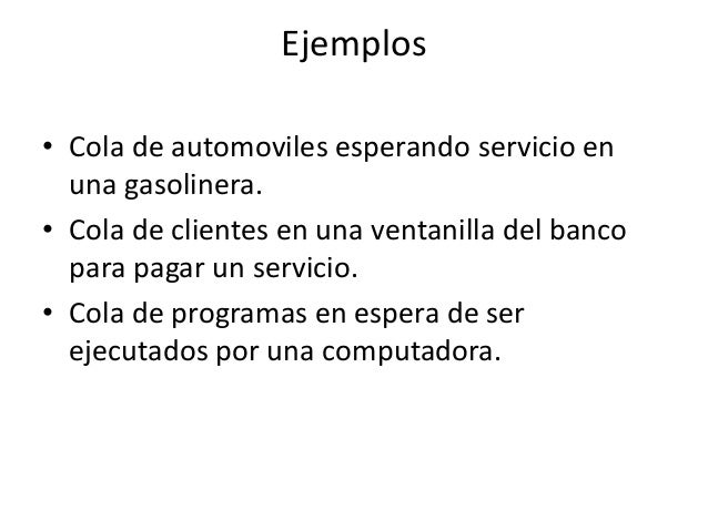 Ejemplos• Cola de automoviles esperando servicio en  una gasolinera.• Cola de clientes en una ventanilla del banco  para p...