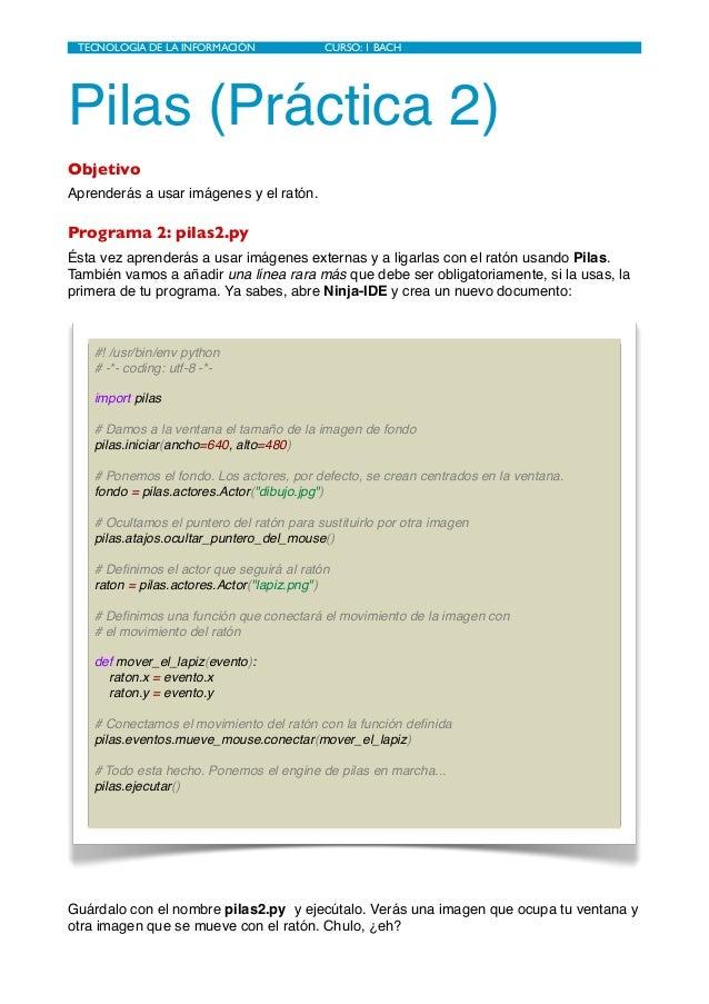 Pilas (Práctica 2) Objetivo Aprenderás a usar imágenes y el ratón. Programa 2: pilas2.py Ésta vez aprenderás a usar imágen...