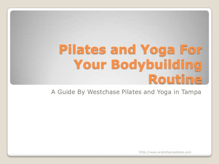 Pilates and Yoga For Your Bodybuilding Routine<br />A Guide By Westchase Pilates and Yoga in Tampa<br />http://www.westcha...