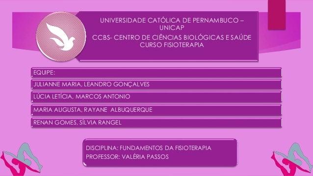 UNIVERSIDADE CATÓLICA DE PERNAMBUCO – UNICAP CCBS- CENTRO DE CIÊNCIAS BIOLÓGICAS E SAÚDE CURSO FISIOTERAPIA EQUIPE: JULIAN...