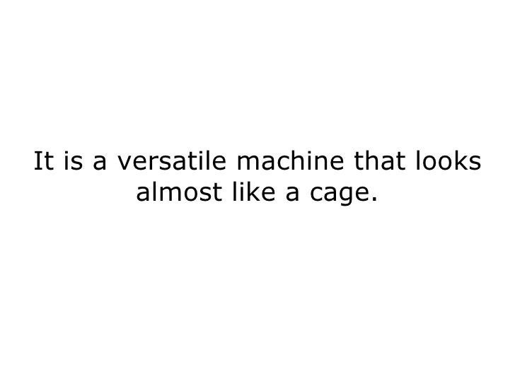 It is a versatile machine that looks almost like a cage.