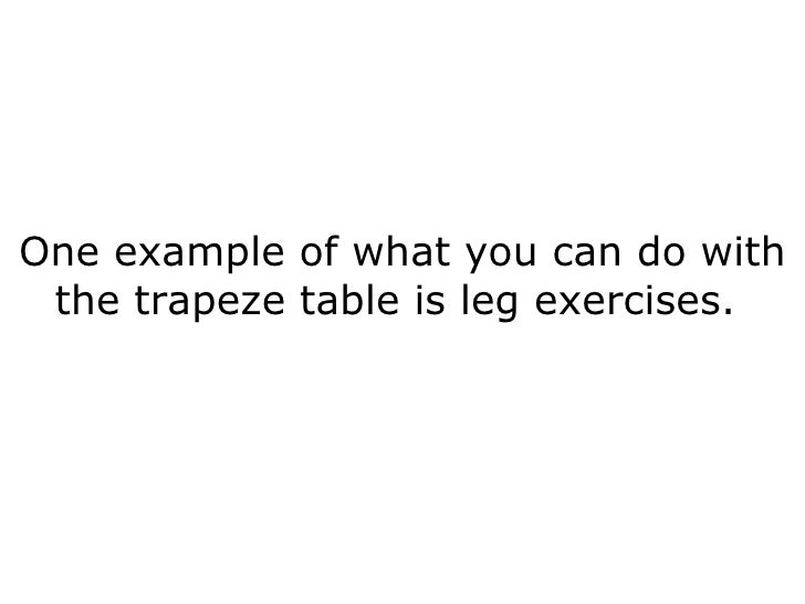 One example of what you can do with the trapeze table is leg exercises.