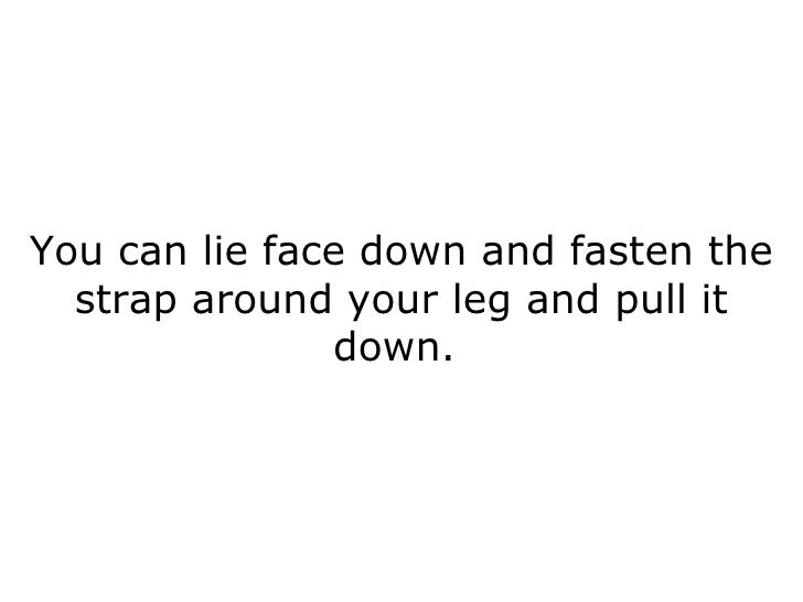 You can lie face down and fasten the strap around your leg and pull it down.