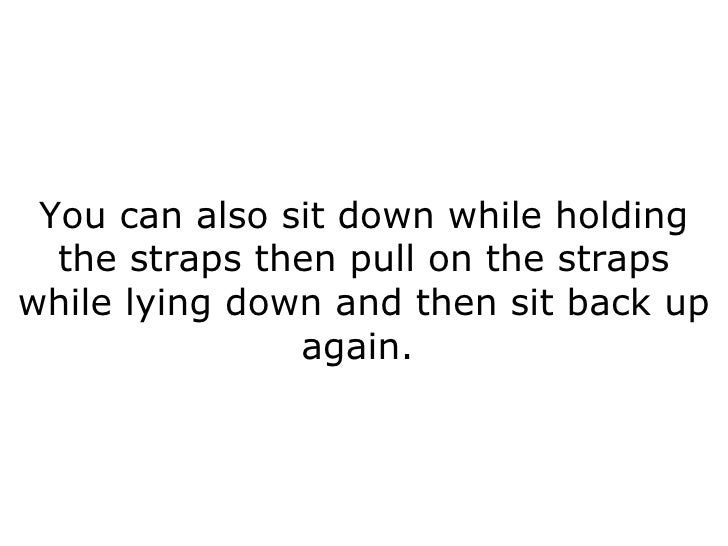 You can also sit down while holding the straps then pull on the straps while lying down and then sit back up again.