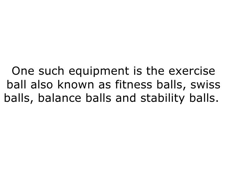 One such equipment is the exercise ball also known as fitness balls, swiss balls, balance balls and stability balls.