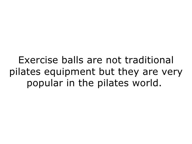 Exercise balls are not traditional pilates equipment but they are very popular in the pilates world.