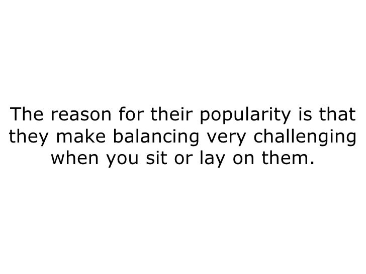 The reason for their popularity is that they make balancing very challenging when you sit or lay on them.