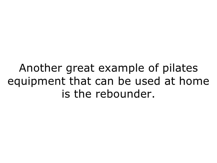 Another great example of pilates equipment that can be used at home is the rebounder.