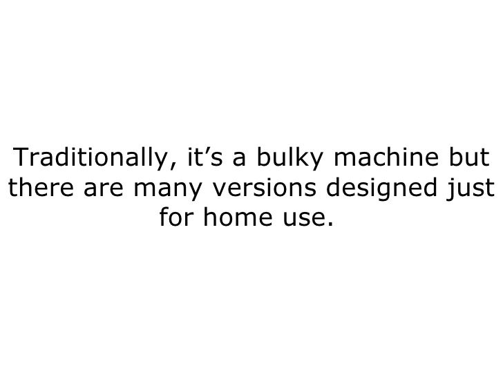 Traditionally, it's a bulky machine but there are many versions designed just for home use.